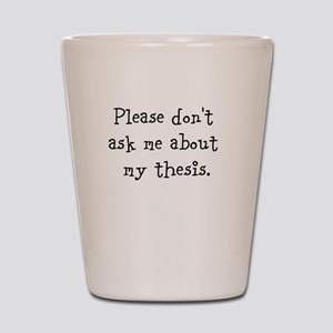 Please Don[t Ask Me About My Thesis Shot Glass